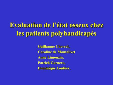 Evaluation de létat osseux chez les patients polyhandicapés Guillaume Chevrel, Caroline de Montalivet Anne Limouzin, Patrick Garnero, Dominique Loubier.