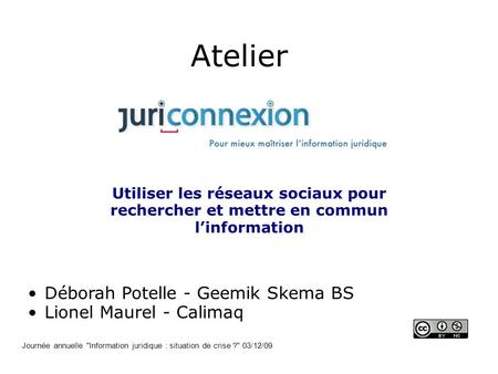 Atelier Utiliser les réseaux sociaux pour rechercher et mettre en commun linformation Déborah Potelle - Geemik Skema BS Lionel Maurel - Calimaq Journée.