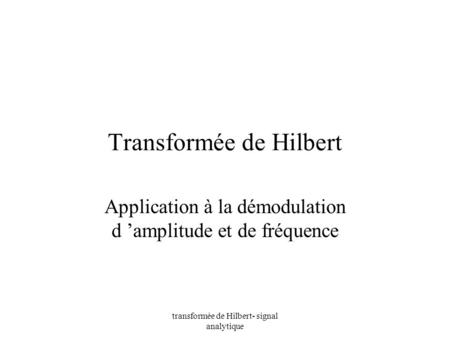 Transformée de Hilbert- signal analytique Transformée de Hilbert Application à la démodulation d amplitude et de fréquence.