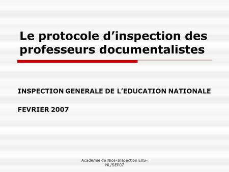 Académie de Nice-Inspection EVS- NL/SEP07 Le protocole dinspection des professeurs documentalistes INSPECTION GENERALE DE LEDUCATION NATIONALE FEVRIER.
