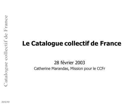 28 février 2003 Catherine Marandas, Mission pour le CCFr 28/02/03 Le Catalogue collectif de France.