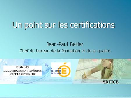 SDTICE Un point sur les certifications Jean-Paul Bellier Chef du bureau de la formation et de la qualité