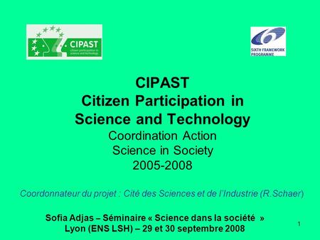 CIPAST Citizen Participation in Science and Technology Coordination Action Science in Society 2005-2008 Coordonnateur du projet : Cité des Sciences et.
