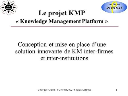 Colloque KM du 18 Octobre 2002 - Sophia Antipolis1 Le projet KMP « Knowledge Management Platform » Conception et mise en place dune solution innovante.