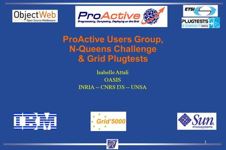 1 Isabelle Attali OASIS INRIA -- CNRS I3S -- UNSA ProActive Users Group, N-Queens Challenge & Grid Plugtests.