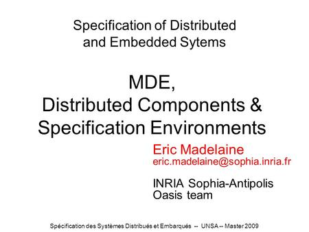 Spécification des Systèmes Distribués et Embarqués -- UNSA -- Master 2009 Specification of Distributed and Embedded Sytems Eric Madelaine