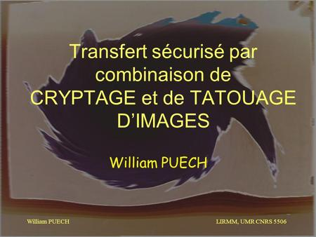 LIRMM, UMR CNRS 5506 William PUECH Transfert sécurisé par combinaison de CRYPTAGE et de TATOUAGE DIMAGES William PUECH.