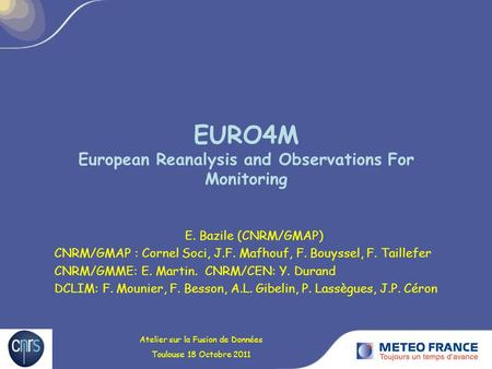 EURO4M European Reanalysis and Observations For Monitoring E. Bazile (CNRM/GMAP) CNRM/GMAP : Cornel Soci, J.F. Mafhouf, F. Bouyssel, F. Taillefer CNRM/GMME: