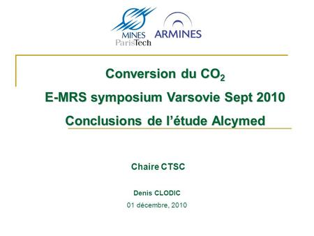 Chaire CTSC Conversion du CO 2 E-MRS symposium Varsovie Sept 2010 Conclusions de létude Alcymed 01 décembre, 2010 Denis CLODIC.