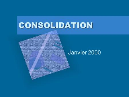 CONSOLIDATION Janvier 2000. 1. Pourquoi consolider ?