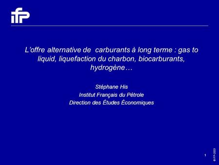 © IFP-2003 1 Loffre alternative de carburants à long terme : gas to liquid, liquefaction du charbon, biocarburants, hydrogène… Stéphane His Institut Français.