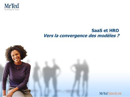 SaaS et HRO Vers la convergence des modèles ? Learn about MrTed Think like MrTed Act like MrTed Sell like MrTed.
