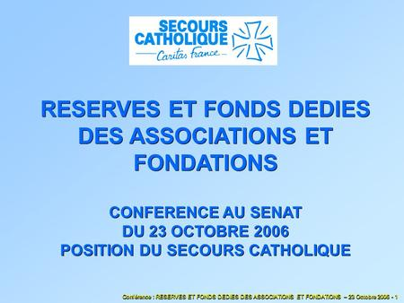 RESERVES ET FONDS DEDIES DES ASSOCIATIONS ET FONDATIONS CONFERENCE AU SENAT DU 23 OCTOBRE 2006 POSITION DU SECOURS CATHOLIQUE Conférence : RESERVES ET.