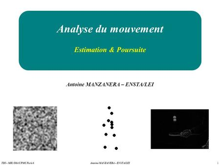 1 Antoine MANZANERA – ENSTA/LEITDI – MR2 IMA UPMC Paris 6 Analyse du mouvement Antoine MANZANERA – ENSTA/LEI Estimation & Poursuite.
