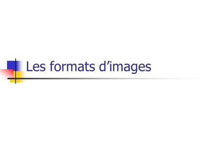 Les formats dimages. BMP (bitmap) DFX (autocad) EPS (Encapsulated PostScript) GIF (Graphical Interchange Format) JPEG (Joint Photographic Experts Group)
