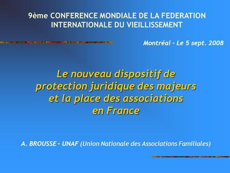 Le nouveau dispositif de protection juridique des majeurs et la place des associations en France A. BROUSSE – UNAF (Union Nationale des Associations Familiales)