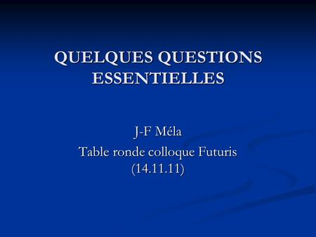 QUELQUES QUESTIONS ESSENTIELLES J-F Méla Table ronde colloque Futuris (14.11.11)
