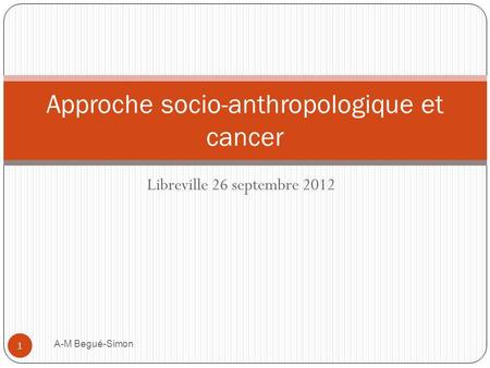 Libreville 26 septembre 2012 Approche socio-anthropologique et cancer 1 A-M Begué-Simon.