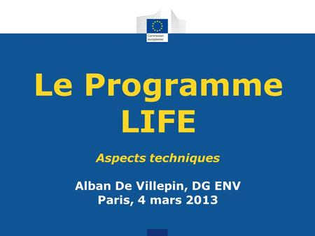Le Programme LIFE Aspects techniques Alban De Villepin, DG ENV Paris, 4 mars 2013.