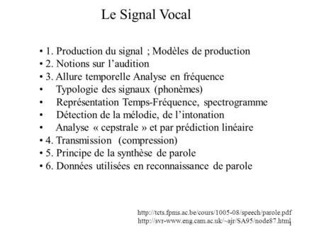 1 Le Signal Vocal 1. Production du signal ; Modèles de production 2. Notions sur laudition 3. Allure temporelle Analyse en fréquence Typologie des signaux.