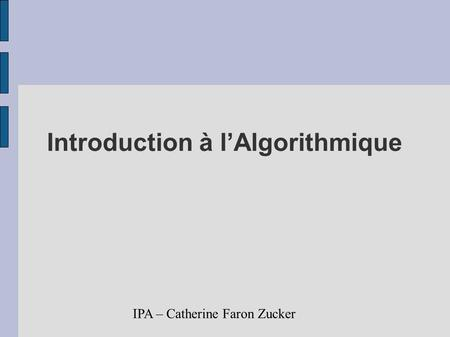 IPA – Catherine Faron Zucker Introduction à lAlgorithmique.