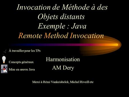 Invocation de Méthode à des Objets distants Exemple : Java Remote Method Invocation Harmonisation AM Dery Merci à Rémi Vankeisbelck, Michel Riveill etc.
