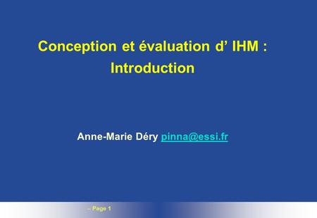 – Page 1 Conception et évaluation d IHM : Introduction Anne-Marie Déry