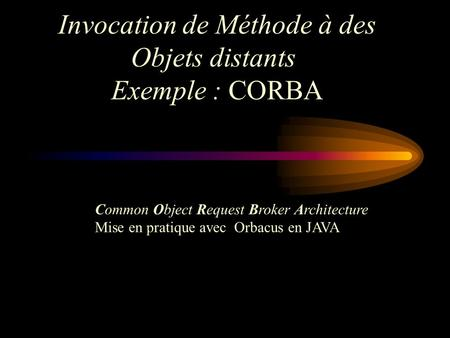 Invocation de Méthode à des Objets distants Exemple : CORBA Common Object Request Broker Architecture Mise en pratique avec Orbacus en JAVA.