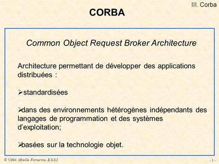 © ²2004, Mireille Fornarino, E.S.S.I. - 1 - Common Object Request Broker Architecture Architecture permettant de développer des applications distribuées.