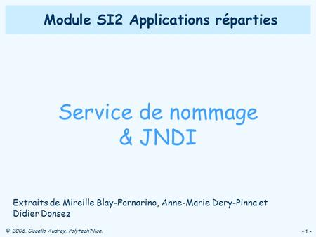 © 2006, Occello Audrey, PolytechNice. - 1 - Module SI2 Applications réparties Service de nommage & JNDI Extraits de Mireille Blay-Fornarino, Anne-Marie.