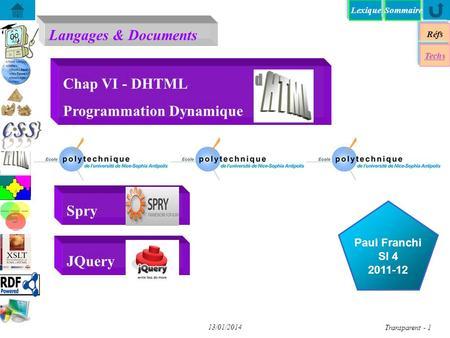 Lexique Langages & Documents Réfs Paul Franchi SI 4 2011-12 Techs Sommaire...... 13/01/2014 Transparent - 1 Chap VI - DHTML Programmation Dynamique Spry.