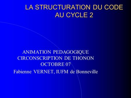 LA STRUCTURATION DU CODE AU CYCLE 2 ANIMATION PEDAGOGIQUE CIRCONSCRIPTION DE THONON OCTOBRE 07 Fabienne VERNET, IUFM de Bonneville.