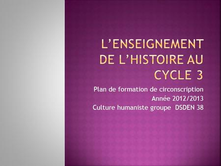 Plan de formation de circonscription Année 2012/2013 Culture humaniste groupe DSDEN 38.