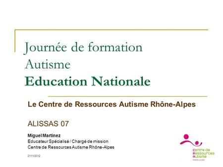Journée de formation Autisme Education Nationale Le Centre de Ressources Autisme Rhône-Alpes ALISSAS 07 Miguel Martinez Educateur Spécialisé / Chargé de.