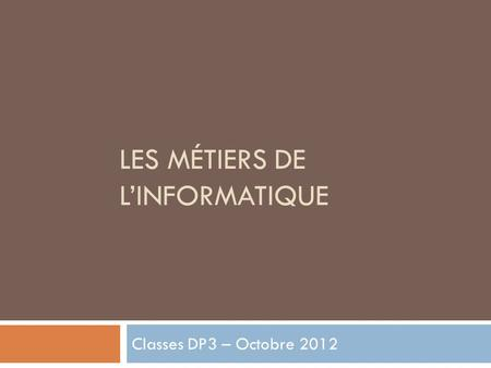LES MÉTIERS DE LINFORMATIQUE Classes DP3 – Octobre 2012.