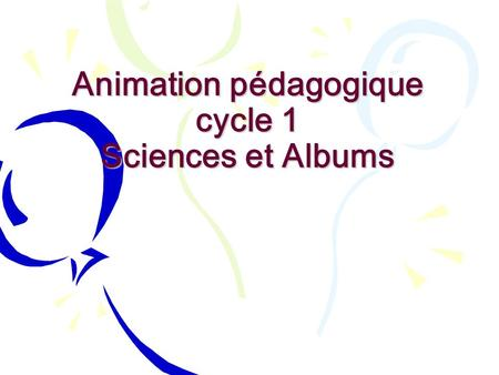 Animation pédagogique cycle 1 Sciences et Albums.