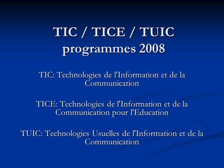 TIC / TICE / TUIC programmes 2008 TIC: Technologies de l'Information et de la Communication TICE: Technologies de l'Information et de la Communication.