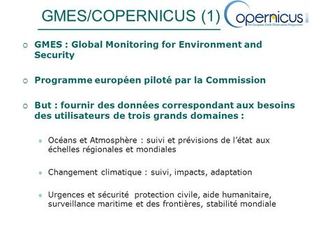GMES/COPERNICUS (1) GMES : Global Monitoring for Environment and Security Programme européen piloté par la Commission But : fournir des données correspondant.