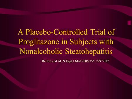 A Placebo-Controlled Trial of Proglitazone in Subjects with Nonalcoholic Steatohepatitis Belfort and Al. N Engl J Med 2006;355: 2297-307.