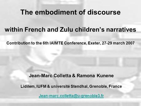 The embodiment of discourse within French and Zulu childrens narratives Contribution to the 6th IAIMTE Conference, Exeter, 27-29 march 2007 Jean-Marc Colletta.