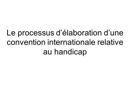 Le processus délaboration dune convention internationale relative au handicap.