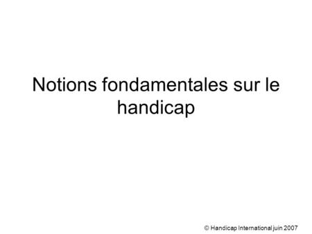 © Handicap International juin 2007 Notions fondamentales sur le handicap.