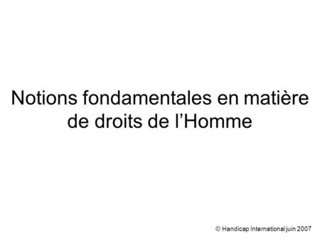 © Handicap International juin 2007 Notions fondamentales en matière de droits de lHomme.