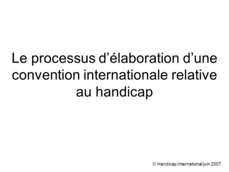© Handicap International juin 2007 Le processus délaboration dune convention internationale relative au handicap.
