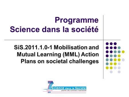 Programme Science dans la société SiS.2011.1.0-1 Mobilisation and Mutual Learning (MML) Action Plans on societal challenges.