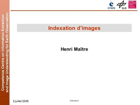 Competence Centre on Information Extraction and Image Understanding for Earth Observation 3 juillet 2006 Indexation Indexation dimages Henri Maître.