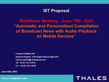 THALES COMMUNICATIONS IST Proposal MobiNews Meeting - June 10th, 2003 Automatic and Personalised Compilation of Broadcast News with Audio Playback on Mobile.