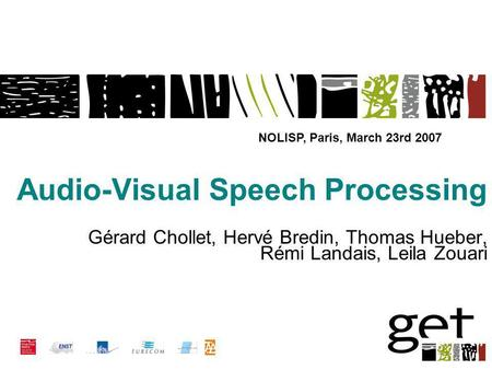 Audio-Visual Speech Processing Gérard Chollet, Hervé Bredin, Thomas Hueber, Rémi Landais, Leila Zouari NOLISP, Paris, March 23rd 2007.