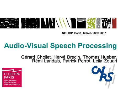 Audio-Visual Speech Processing Gérard Chollet, Hervé Bredin, Thomas Hueber, Rémi Landais, Patrick Perrot, Leila Zouari NOLISP, Paris, March 23rd 2007.