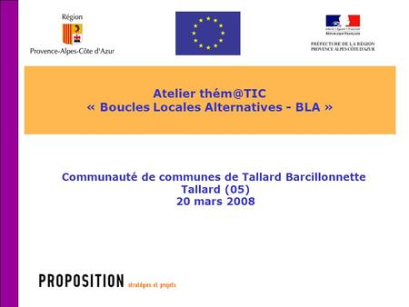 1 Atelier « Boucles Locales Alternatives - BLA » Communauté de communes de Tallard Barcillonnette Tallard (05) 20 mars 2008.